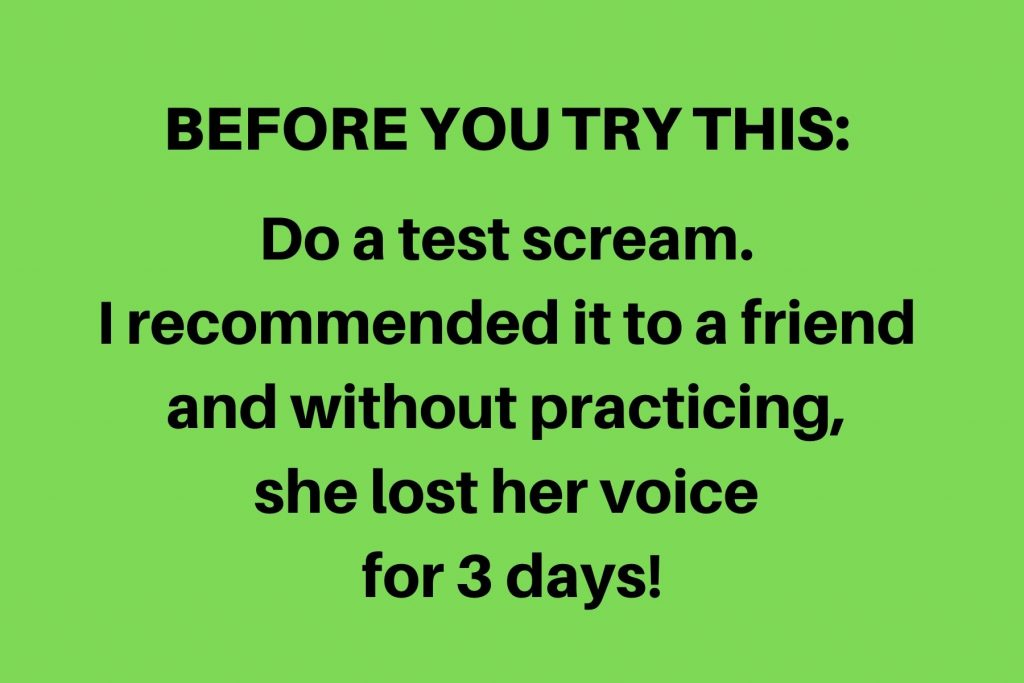 A sign that says: Before you try this, do a test scream. I recommended this to a friend and without practicing, she lost her voice for 3 days!