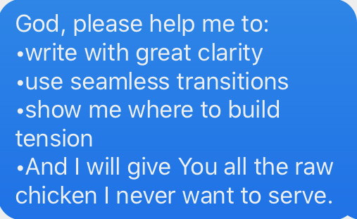 I let God make the difference by praying: God, please help me to write with clarity, use transitions, build tension and I will give you all raw chicken.