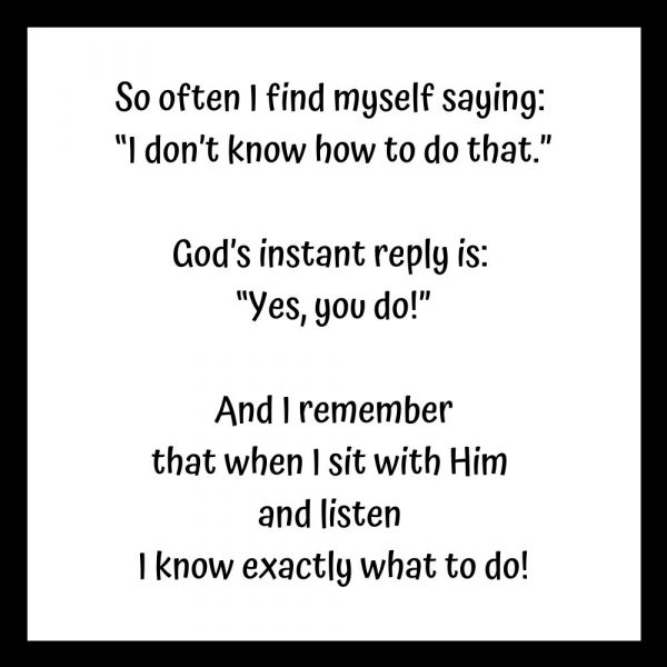 """So often I find myself saying:  """"I don't know how to do that.""""  God's instant reply is:  """"Yes, you do!""""  And I remember that when I sit with Him  and listen  I know exactly what to do!"""