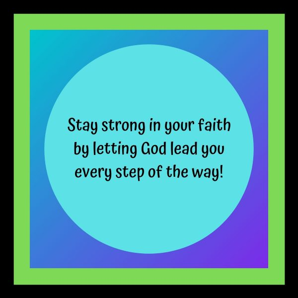 Stay strong in your faith by letting God lead you every step of the way!